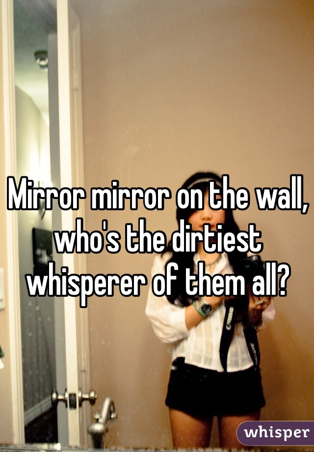 Mirror mirror on the wall, who's the dirtiest whisperer of them all?