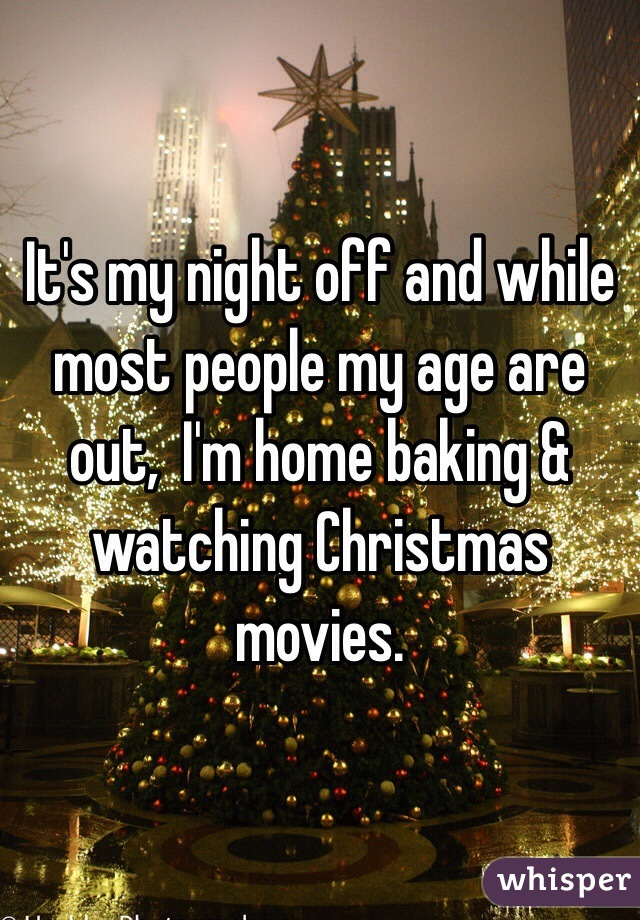 It's my night off and while most people my age are out,  I'm home baking & watching Christmas movies.