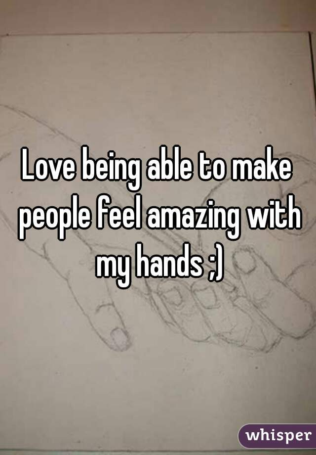 Love being able to make people feel amazing with my hands ;)