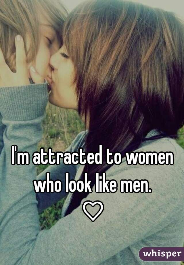 I'm attracted to women who look like men.  ♡