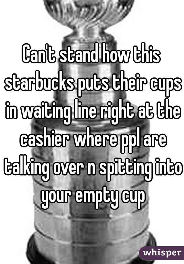 Can't stand how this starbucks puts their cups in waiting line right at the cashier where ppl are talking over n spitting into your empty cup