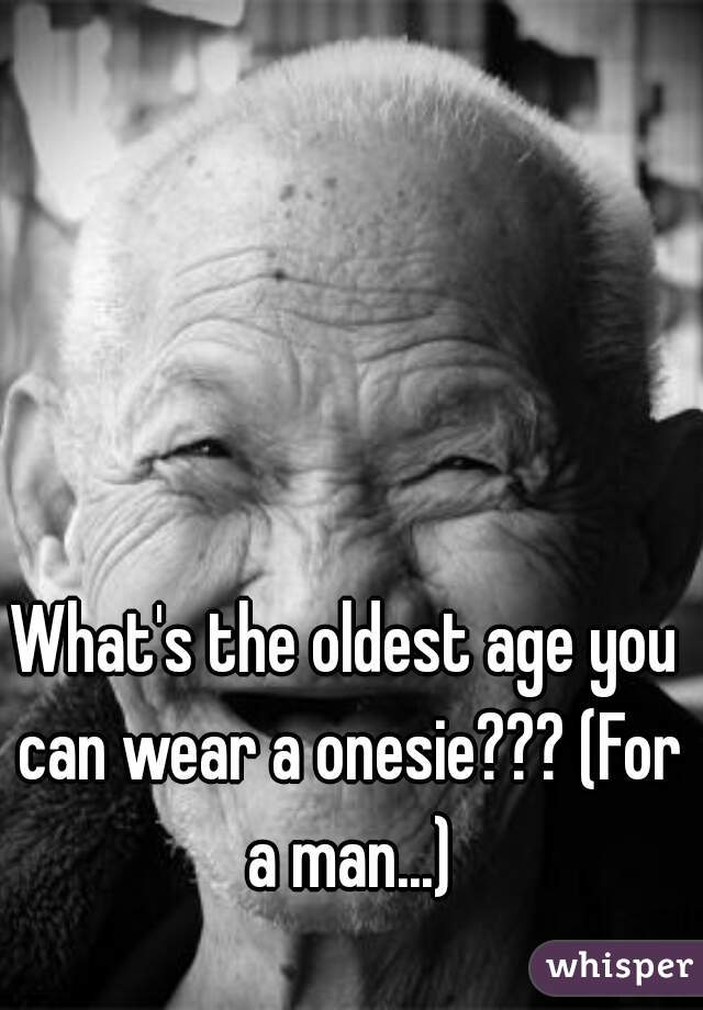 What's the oldest age you can wear a onesie??? (For a man...)