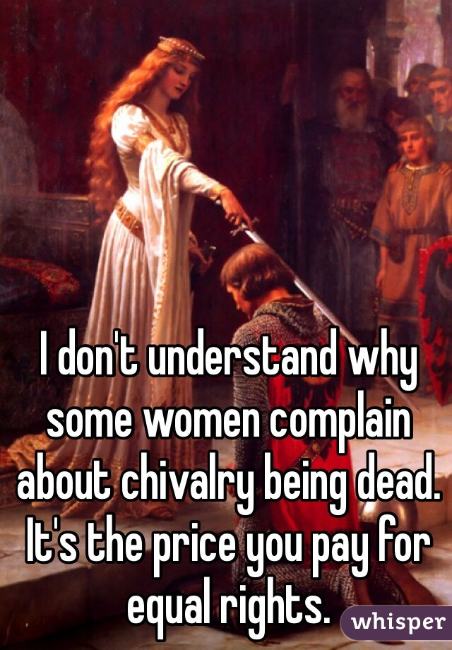 I don't understand why some women complain about chivalry being dead. It's the price you pay for equal rights.