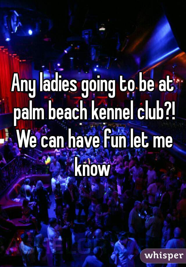 Any ladies going to be at palm beach kennel club?! We can have fun let me know
