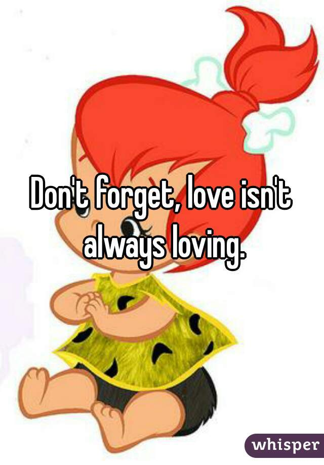 Don't forget, love isn't always loving.