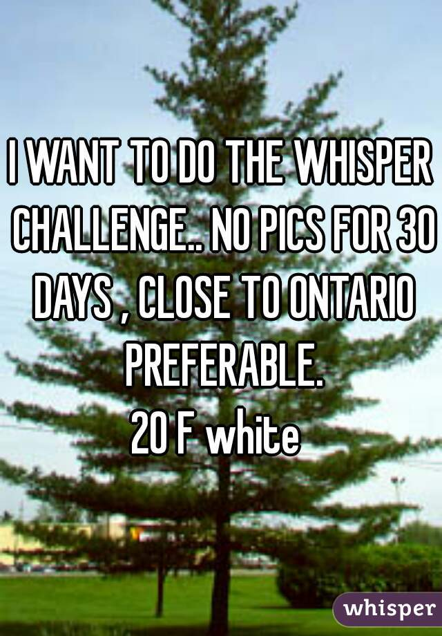 I WANT TO DO THE WHISPER CHALLENGE.. NO PICS FOR 30 DAYS , CLOSE TO ONTARIO PREFERABLE. 20 F white