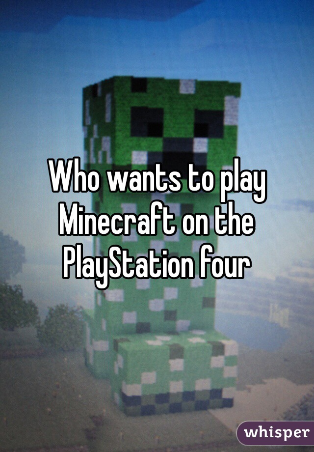 Who wants to play Minecraft on the PlayStation four