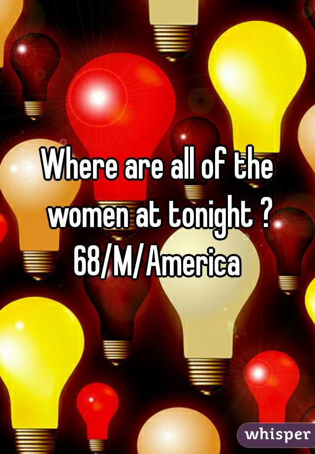 Where are all of the women at tonight ? 68/M/America