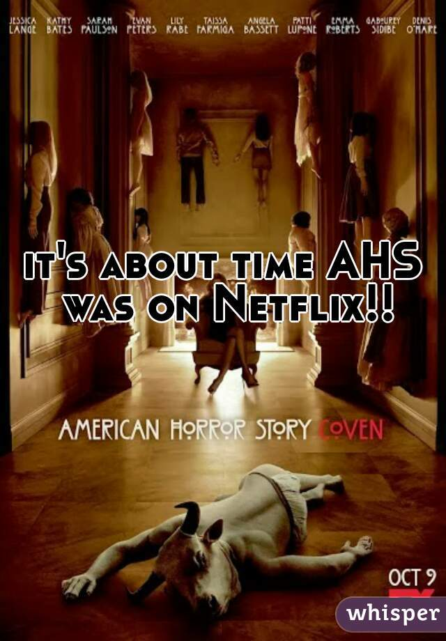 it's about time AHS was on Netflix!!