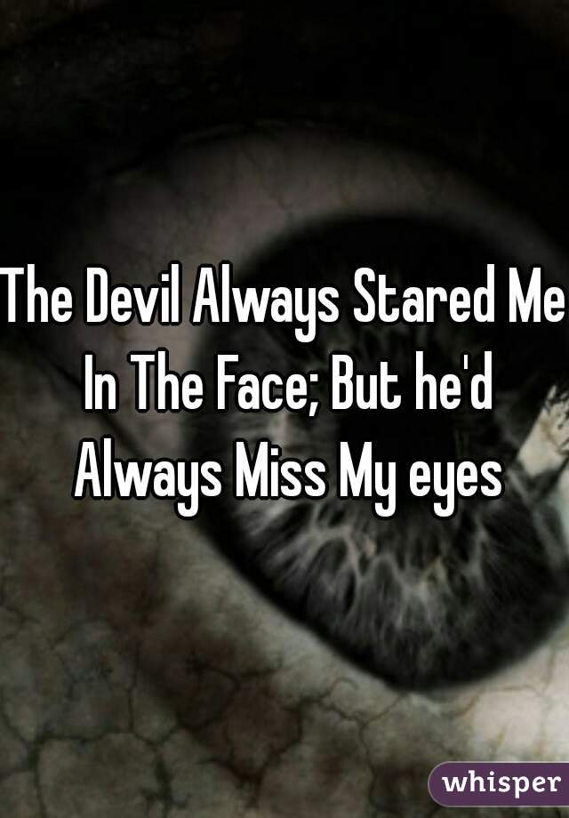 The Devil Always Stared Me In The Face; But he'd Always Miss My eyes