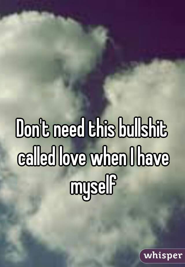 Don't need this bullshit called love when I have myself