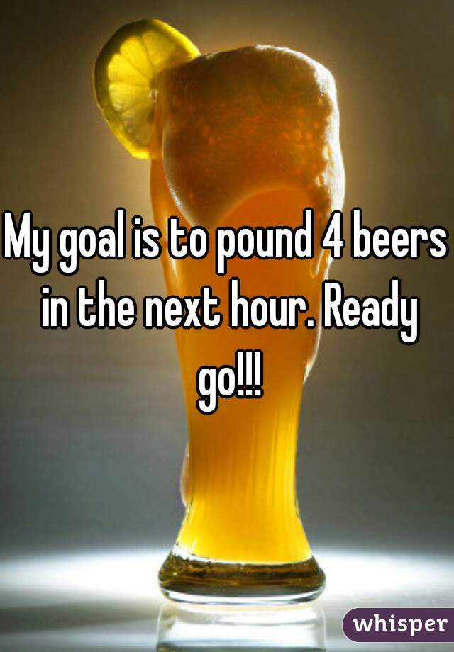 My goal is to pound 4 beers in the next hour. Ready go!!!