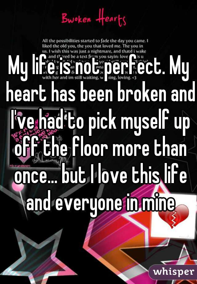 My life is not perfect. My heart has been broken and I've had to pick myself up off the floor more than once... but I love this life and everyone in mine