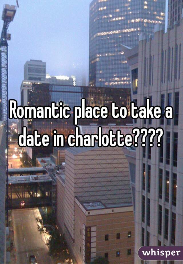 Romantic place to take a date in charlotte????