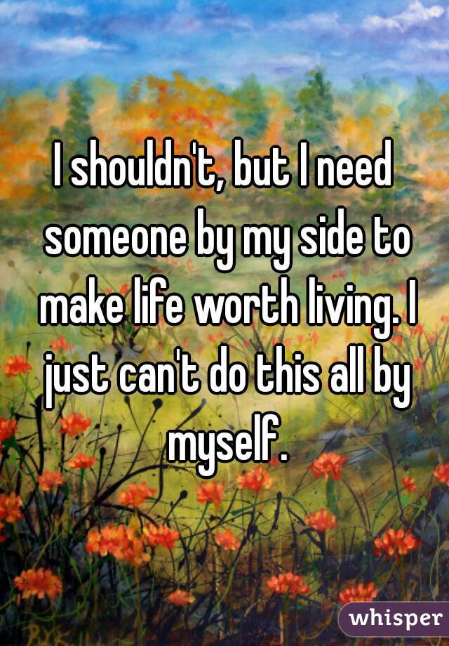 I shouldn't, but I need someone by my side to make life worth living. I just can't do this all by myself.