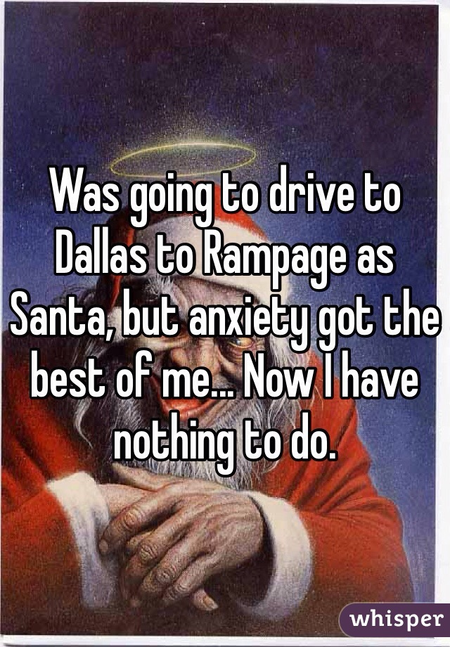 Was going to drive to Dallas to Rampage as Santa, but anxiety got the best of me... Now I have nothing to do.