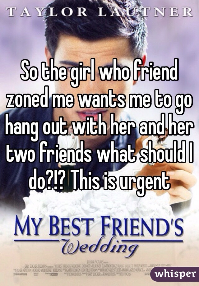 So the girl who friend zoned me wants me to go hang out with her and her two friends what should I do?!? This is urgent