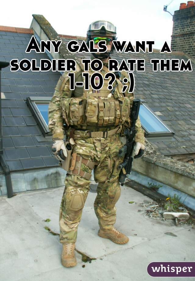 Any gals want a soldier to rate them 1-10? ;)