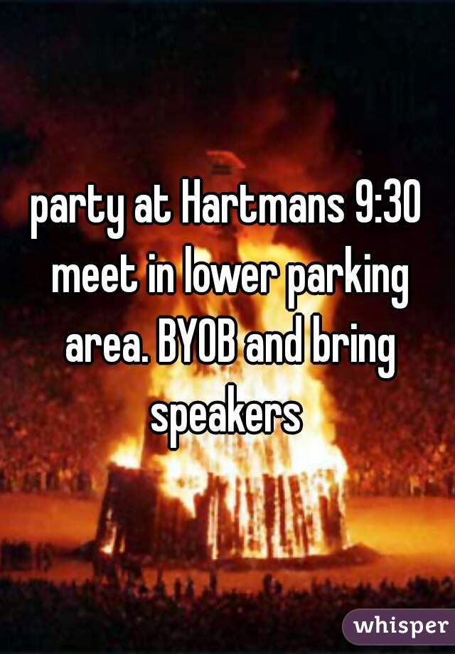 party at Hartmans 9:30 meet in lower parking area. BYOB and bring speakers