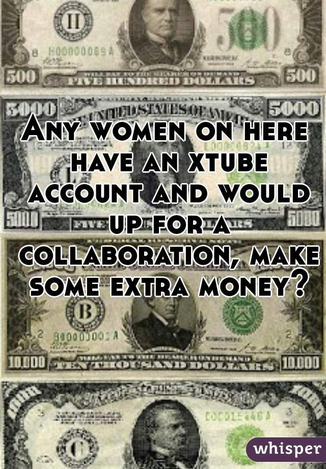 Any women on here have an xtube account and would up for a collaboration, make some extra money?