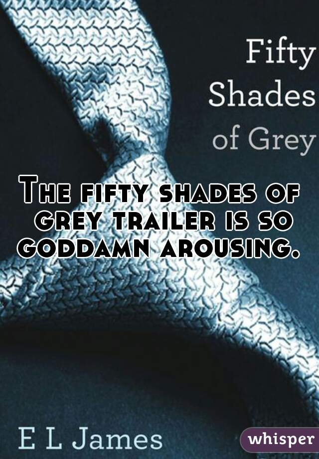 The fifty shades of grey trailer is so goddamn arousing.