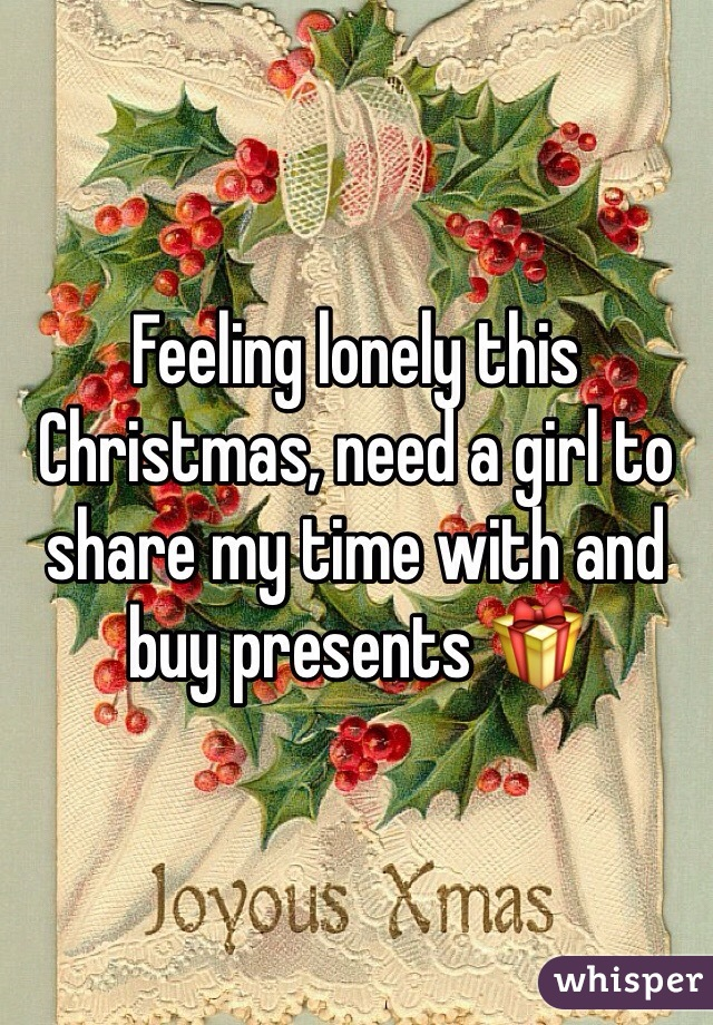 Feeling lonely this Christmas, need a girl to share my time with and buy presents 🎁