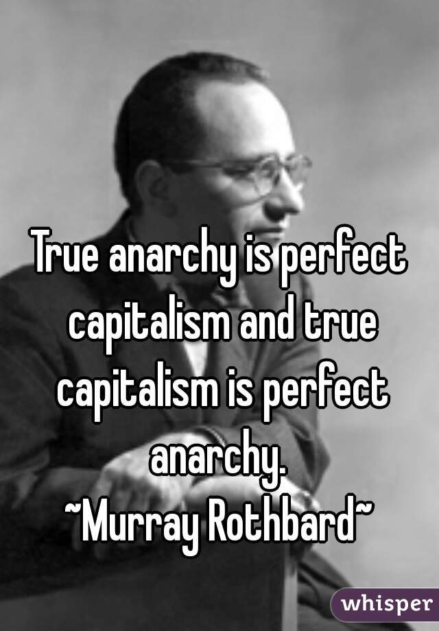 True anarchy is perfect capitalism and true capitalism is perfect anarchy.  ~Murray Rothbard~