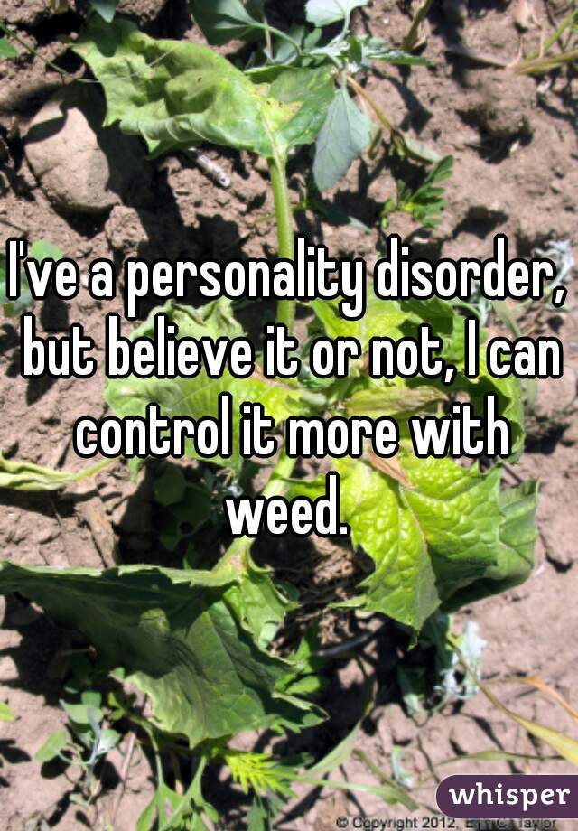 I've a personality disorder, but believe it or not, I can control it more with weed.