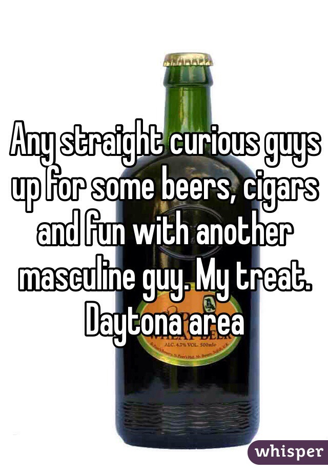 Any straight curious guys up for some beers, cigars and fun with another masculine guy. My treat.  Daytona area