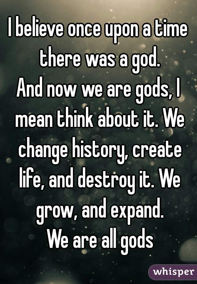 I believe once upon a time there was a god. And now we are gods, I mean think about it. We change history, create life, and destroy it. We grow, and expand.  We are all gods