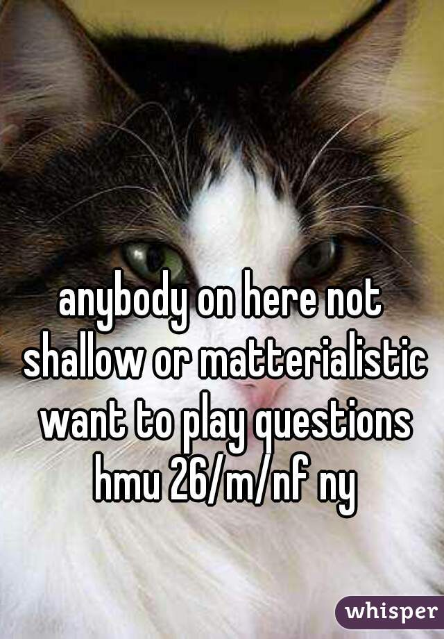 anybody on here not shallow or matterialistic want to play questions hmu 26/m/nf ny