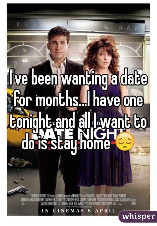 I've been wanting a date for months...I have one tonight and all I want to do is stay home 😔