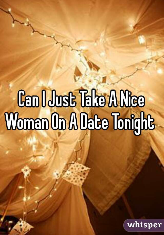 Can I Just Take A Nice Woman On A Date Tonight