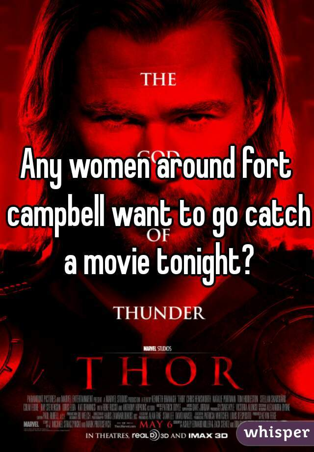 Any women around fort campbell want to go catch a movie tonight?