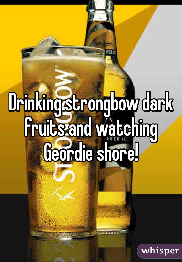 Drinking strongbow dark fruits and watching Geordie shore!
