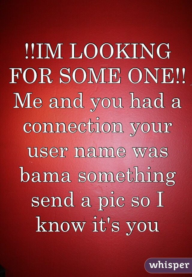 !!IM LOOKING FOR SOME ONE!! Me and you had a connection your user name was bama something send a pic so I know it's you