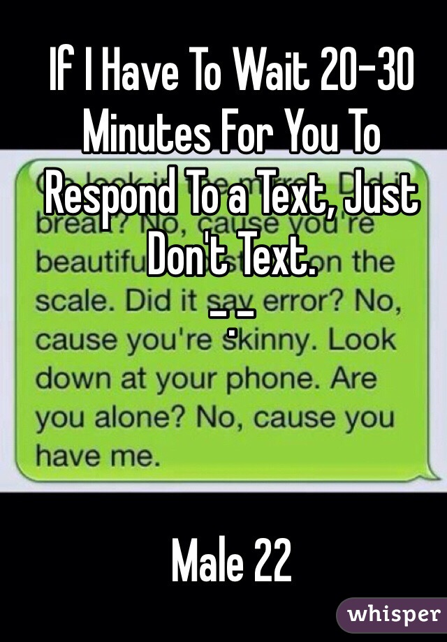 If I Have To Wait 20-30 Minutes For You To Respond To a Text, Just Don't Text.  -.-     Male 22