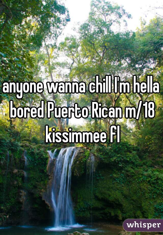 anyone wanna chill I'm hella bored Puerto Rican m/18 kissimmee fl