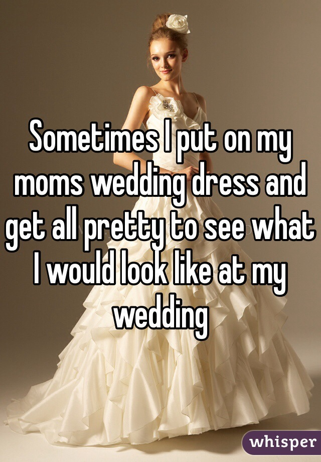 Sometimes I put on my moms wedding dress and get all pretty to see what I would look like at my wedding