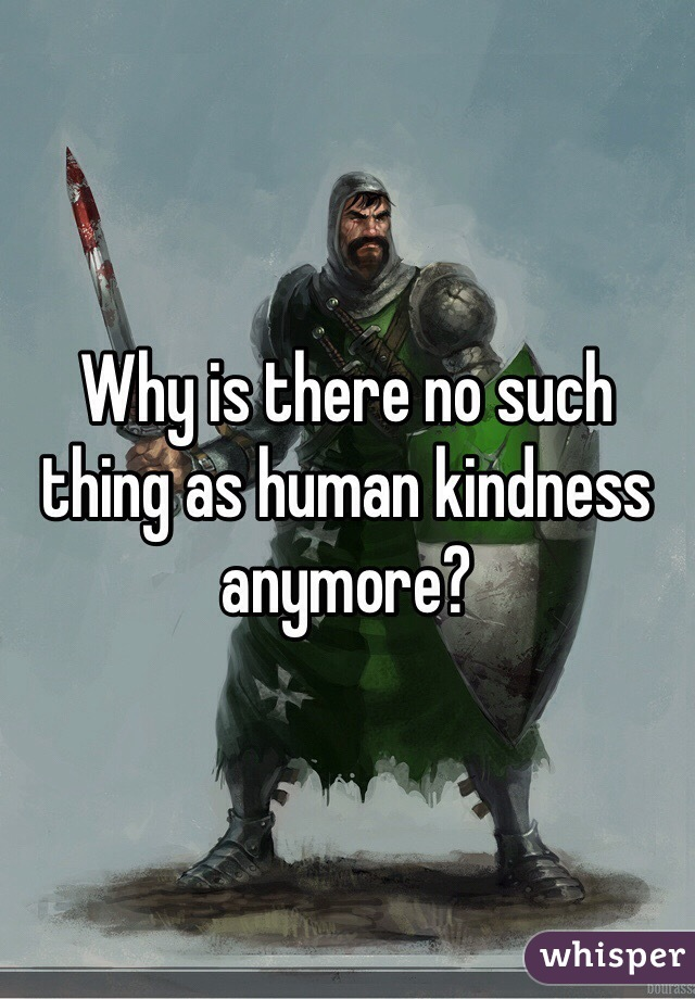 Why is there no such thing as human kindness anymore?