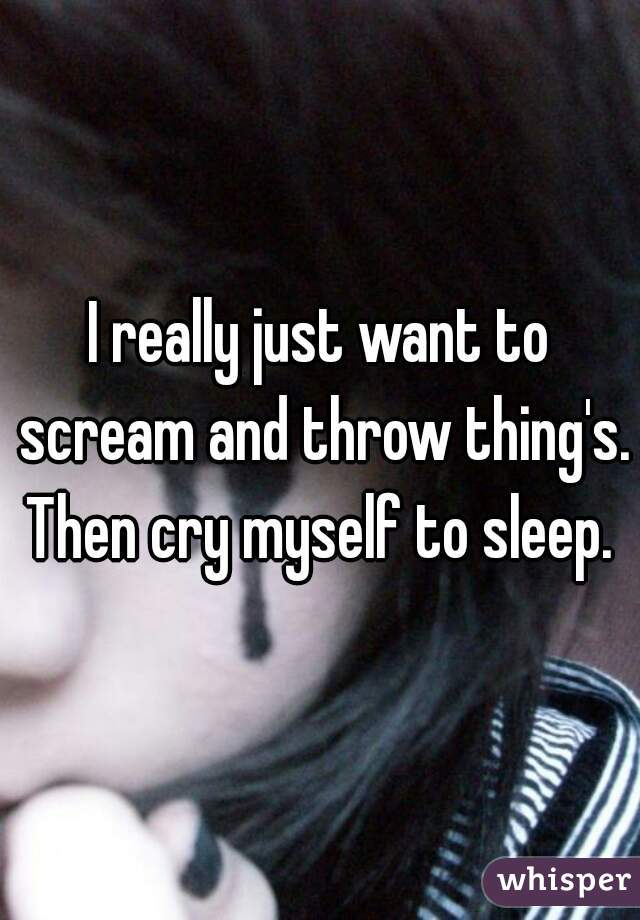 I really just want to scream and throw thing's. Then cry myself to sleep.