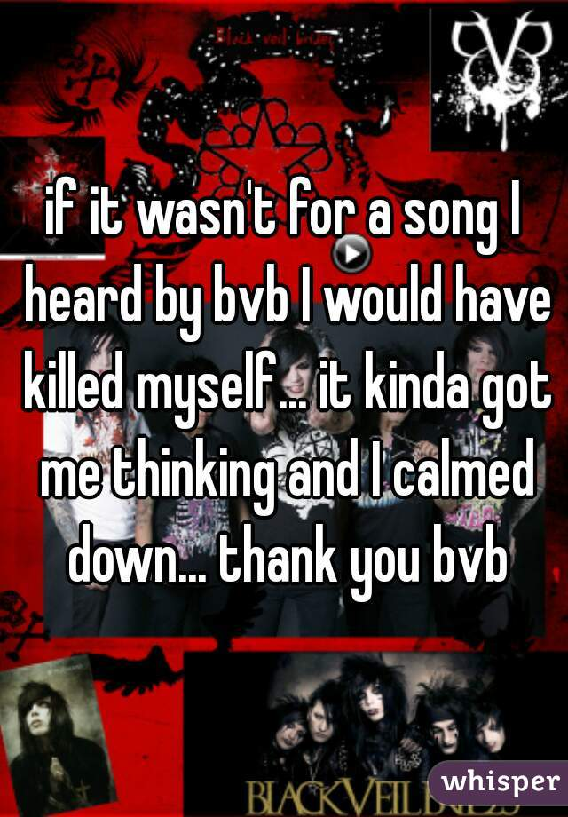 if it wasn't for a song I heard by bvb I would have killed myself... it kinda got me thinking and I calmed down... thank you bvb