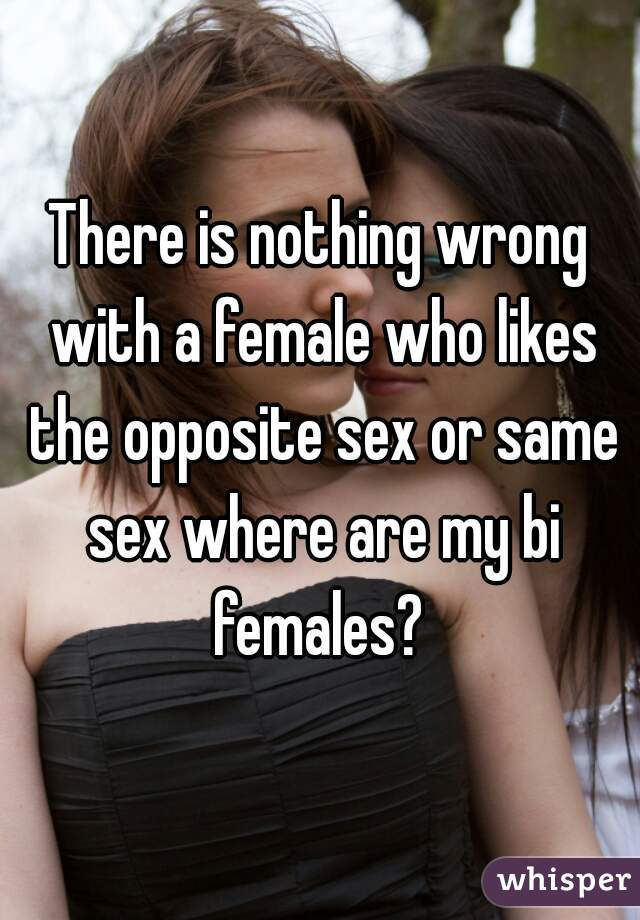 There is nothing wrong with a female who likes the opposite sex or same sex where are my bi females?