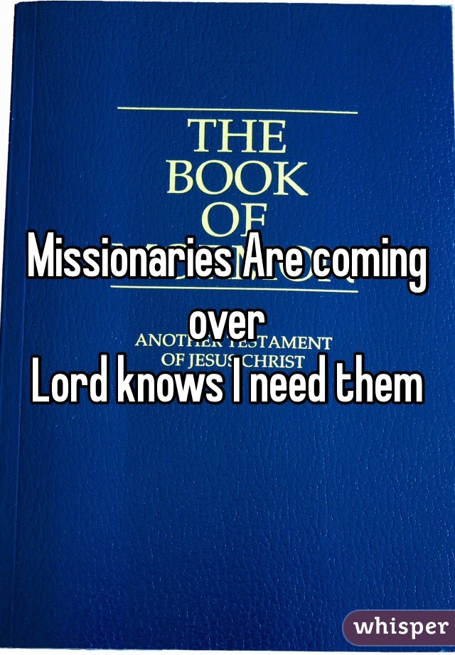 Missionaries Are coming over  Lord knows I need them