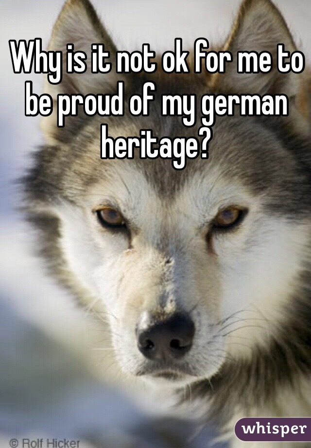 Why is it not ok for me to be proud of my german heritage?