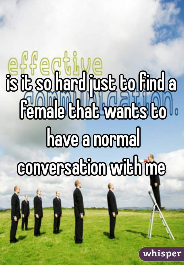 is it so hard just to find a female that wants to have a normal conversation with me