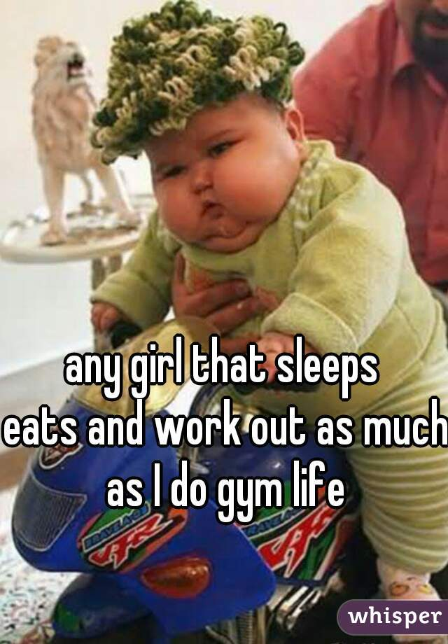 any girl that sleeps  eats and work out as much as I do gym life