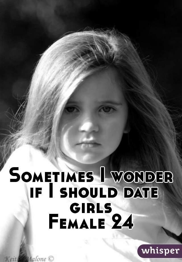 Sometimes I wonder if I should date girls  Female 24