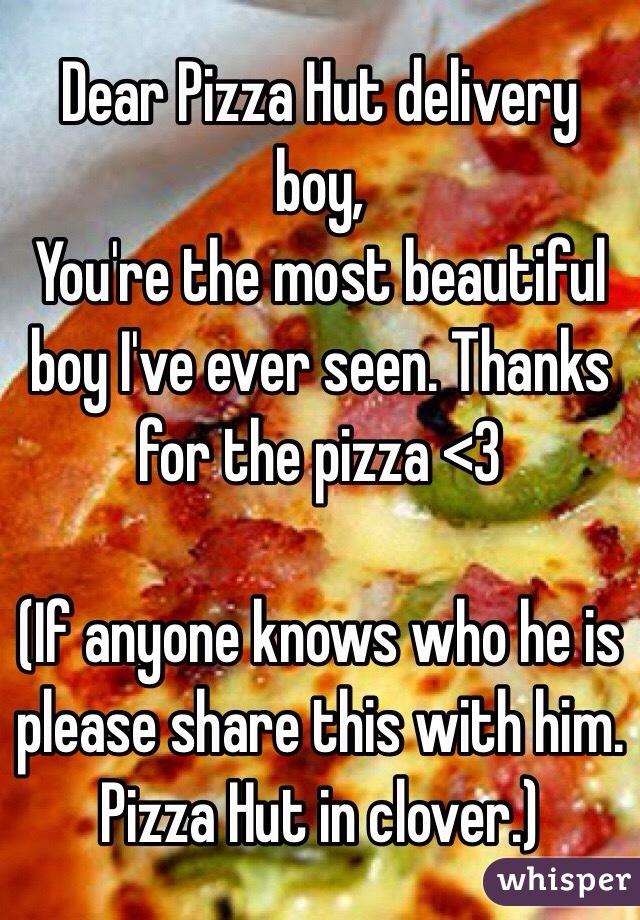 Dear Pizza Hut delivery boy, You're the most beautiful boy I've ever seen. Thanks for the pizza <3   (If anyone knows who he is please share this with him. Pizza Hut in clover.)