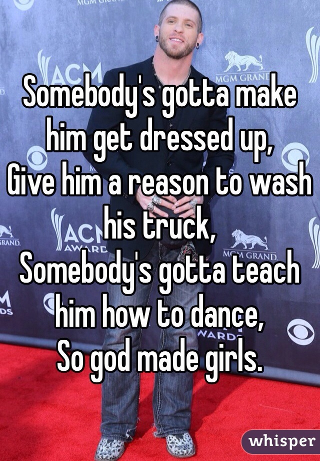 Somebody's gotta make him get dressed up, Give him a reason to wash his truck,  Somebody's gotta teach him how to dance, So god made girls.